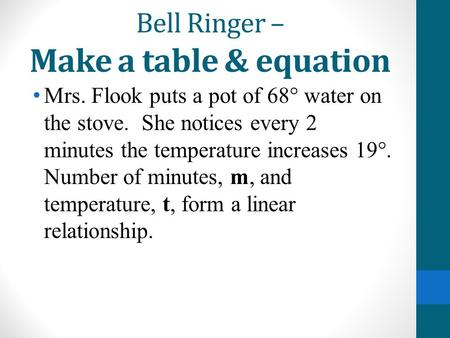 Bell Ringer – Make a table & equation Mrs. Flook puts a pot of 68° water on the stove. She notices every 2 minutes the temperature increases 19°. Number.