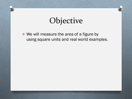 Objective O We will measure the area of a figure by using square units and real world examples.