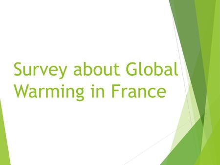 Survey about Global Warming in France. Sommary  Part 1 :Those surveyed  Part 2 : In the house  Part 3 : Outside  Part 4 : Nantes V Angers  Part 5.