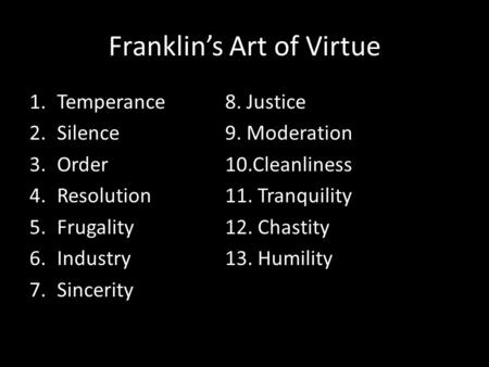 Franklin's Art of Virtue 1.Temperance8. Justice 2.Silence9. Moderation 3.Order10.Cleanliness 4.Resolution11. Tranquility 5.Frugality12. Chastity 6.Industry13.