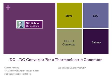 + DC – DC Converter For a Thermoelectric Generator Ciaran Feeney 4 th Electronic Engineering Student FYP Progress Presentation Supervisor: Dr. Maeve Duffy.