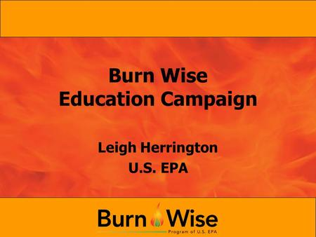 Burn Wise Education Campaign Leigh Herrington U.S. EPA.