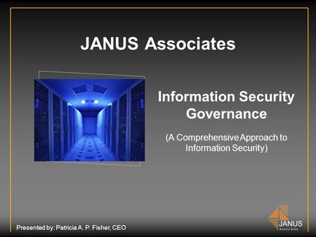 JANUS Associates Information Security Governance (A Comprehensive Approach to Information Security) Presented by: Patricia A. P. Fisher, CEO.