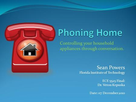 Sean Powers Florida Institute of Technology ECE 5525 Final: Dr. Veton Kepuska Date: 07 December 2010 Controlling your household appliances through conversation.