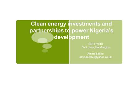 Clean energy investments and partnerships to power Nigeria's development NDFF 2013 3–5 June, Washington Amina Salihu