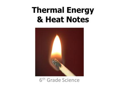 Thermal Energy & Heat Notes 6 th Grade Science. Chapter 6 Section 1 Temperature, Thermal Energy, & Heat.