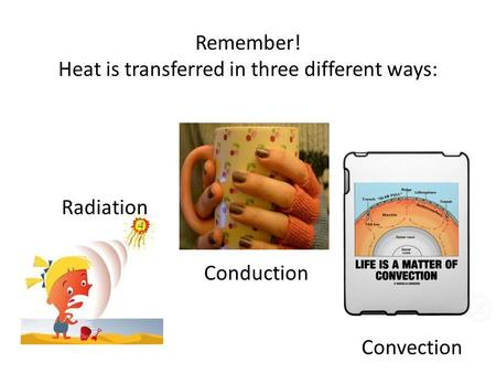 Remember! Heat is transferred in three different ways: