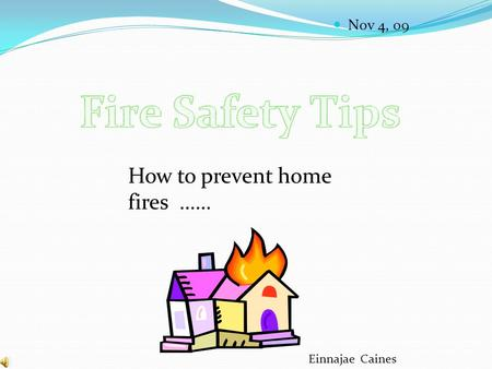 Nov 4, 09 Einnajae Caines How to prevent home fires ……