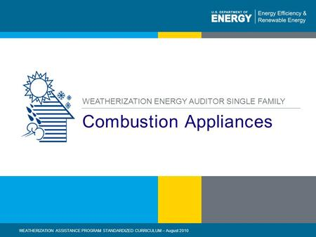 1 | WEATHERIZATION ASSISTANCE PROGRAM STANDARDIZED CURRICULUM – August 2010eere.energy.gov Combustion Appliances WEATHERIZATION ENERGY AUDITOR SINGLE FAMILY.
