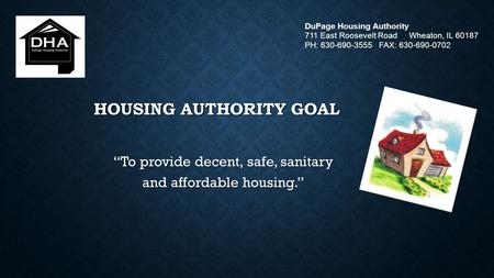 "HOUSING AUTHORITY GOAL ""To provide decent, safe, sanitary and affordable housing."" DuPage Housing Authority 711 East Roosevelt Road Wheaton, IL 60187 PH:"