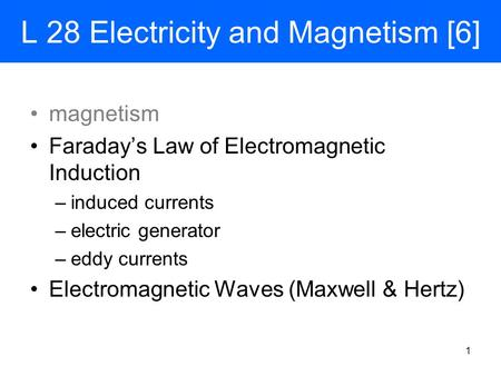 L 28 Electricity and Magnetism [6] magnetism Faraday's Law of Electromagnetic Induction –induced currents –electric generator –eddy currents Electromagnetic.