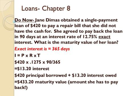Loans- Chapter 8 Do Now- Jane Dimas obtained a single-payment loan of $420 to pay a repair bill that she did not have the cash for. She agreed to pay.