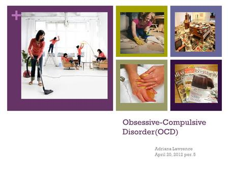 + Obsessive-Compulsive Disorder(OCD) Adriana Lawrence April 20, 2012 per. 5.