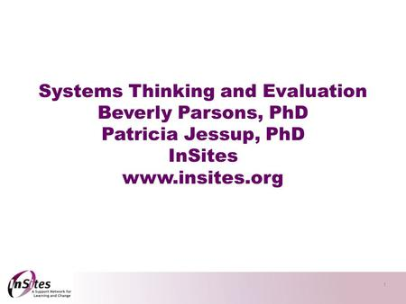1 Systems Thinking and Evaluation Beverly Parsons, PhD Patricia Jessup, PhD InSites www.insites.org.