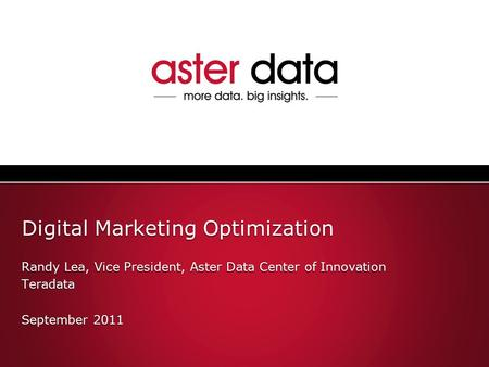 Digital Marketing Optimization Randy Lea, Vice President, Aster Data Center of Innovation Teradata September 2011 Randy Lea, Vice President, Aster Data.