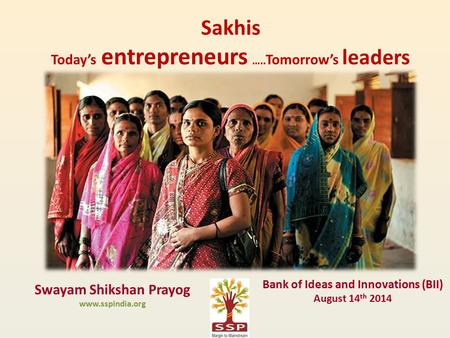 Sakhis Today's entrepreneurs ….. Tomorrow's leaders Swayam Shikshan Prayog www.sspindia.org Bank of Ideas and Innovations (BII) August 14 th 2014.