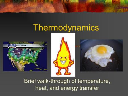 Thermodynamics Brief walk-through of temperature, heat, and energy transfer.