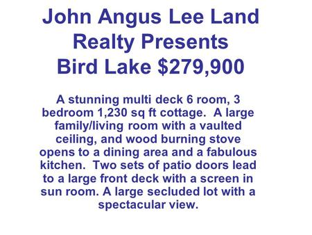John Angus Lee Land Realty Presents Bird Lake $279,900 A stunning multi deck 6 room, 3 bedroom 1,230 sq ft cottage. A large family/living room with a vaulted.