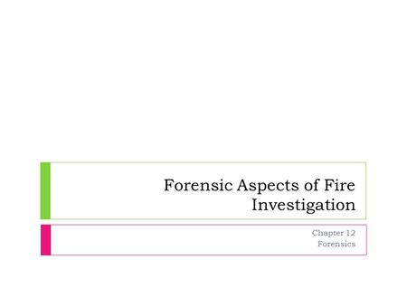 Forensic Aspects of Fire Investigation Chapter 12 Forensics.