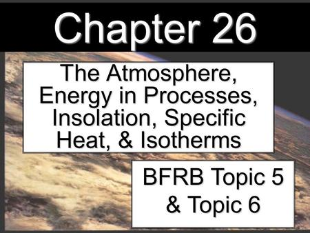 Chapter 26 The Atmosphere, Energy in Processes, Insolation, Specific Heat, & Isotherms BFRB Topic 5 & Topic 6.