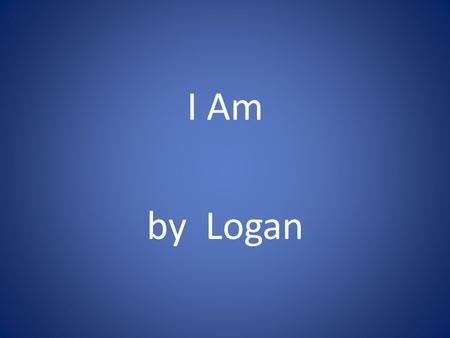 I Am by Logan. I am I am brave and athletic I am wonder who invented zoos I hear weird sounds I see a very far sight I want be a pro football player I.