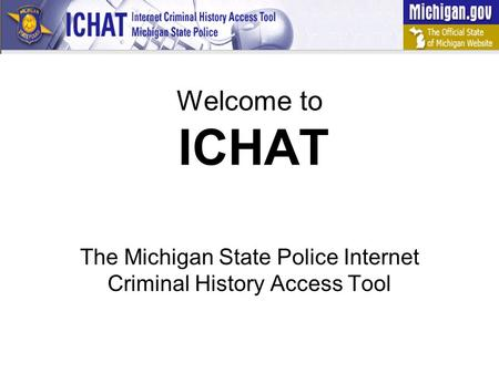 Welcome to ICHAT The Michigan State Police Internet Criminal History Access Tool.