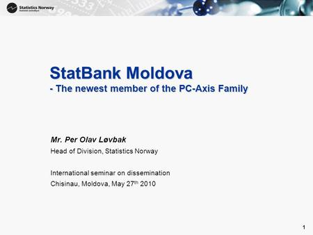 1 1 StatBank Moldova - The newest member of the PC-Axis Family Mr. Per Olav Løvbak Head of Division, Statistics Norway International seminar on dissemination.