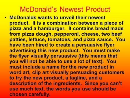 McDonald's Newest Product McDonalds wants to unveil their newest product. It is a combination between a piece of pizza and a hamburger. It contains bread.