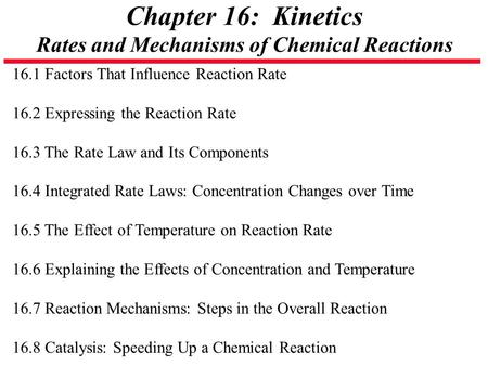 Chapter 16: Kinetics Rates and Mechanisms of Chemical Reactions 16.1 Factors That Influence Reaction Rate 16.2 Expressing the Reaction Rate 16.3 The Rate.