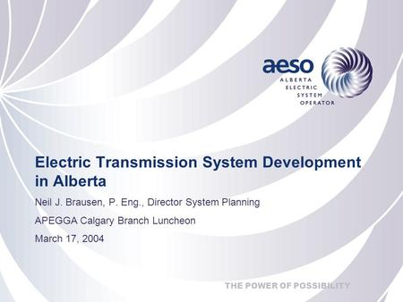 THE POWER OF POSSIBILITY Electric Transmission System Development in Alberta Neil J. Brausen, P. Eng., Director System Planning APEGGA Calgary Branch Luncheon.
