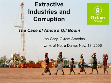 Extractive Industries and Corruption The Case of Africa's Oil Boom Ian Gary, Oxfam America Univ. of Notre Dame, Nov. 13, 2006.