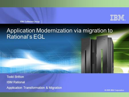 ® © 2009 IBM Corporation IBM Software Group Application Modernization via migration to Rational's EGL Todd Britton IBM Rational Application Transformation.