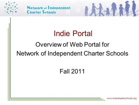 Www.indiecharterschools.org Indie Portal Overview of Web Portal for Network of Independent Charter Schools Fall 2011.