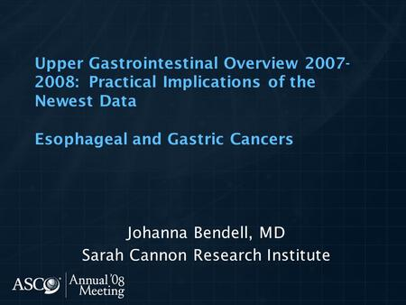 Upper Gastrointestinal Overview 2007- 2008: Practical Implications of the Newest Data Esophageal and Gastric Cancers Johanna Bendell, MD Sarah Cannon Research.
