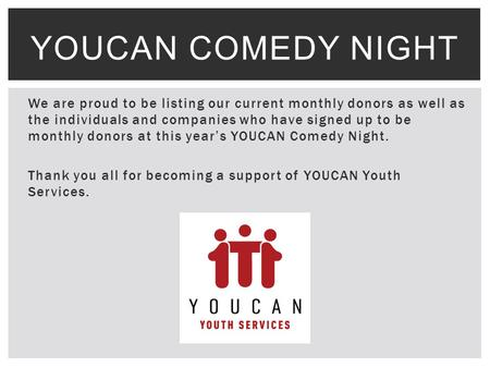 We are proud to be listing our current monthly donors as well as the individuals and companies who have signed up to be monthly donors at this year's YOUCAN.