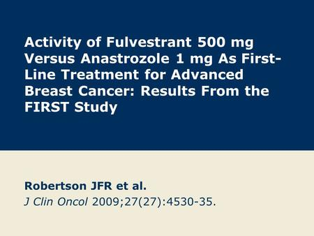Activity of Fulvestrant 500 mg Versus Anastrozole 1 mg As First- Line Treatment for Advanced Breast Cancer: Results From the FIRST Study Robertson JFR.