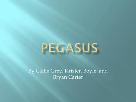 By Callie Grey, Kristen Boyle. and Bryan Carter. Another spelling of Pegasus is Pegasos. Strength – can fly Weakness – can be captured and ridden.
