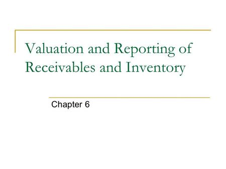 Valuation and Reporting of Receivables and Inventory Chapter 6.