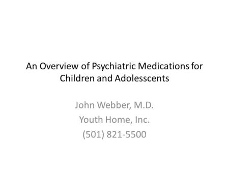 An Overview of Psychiatric Medications for Children and Adolesscents John Webber, M.D. Youth Home, Inc. (501) 821-5500.
