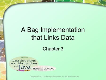 A Bag Implementation that Links Data Chapter 3 Copyright ©2012 by Pearson Education, Inc. All rights reserved.
