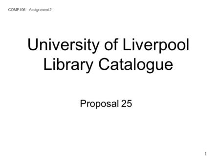 1 University of Liverpool Library Catalogue Proposal 25 COMP106 – Assignment 2.