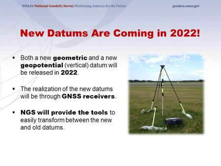 New Datums Are Coming in 2022!  Both a new geometric and a new geopotential (vertical) datum will be released in 2022.  The realization of the new datums.