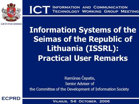 Information Systems of the Seimas of the Republic of Lithuania (ISSRL): Practical User Remarks Ramūnas Čepatis, Senior Adviser of the Committee of the.