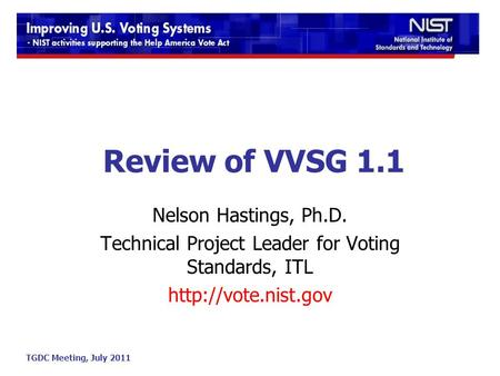 TGDC Meeting, July 2011 Review of VVSG 1.1 Nelson Hastings, Ph.D. Technical Project Leader for Voting Standards, ITL