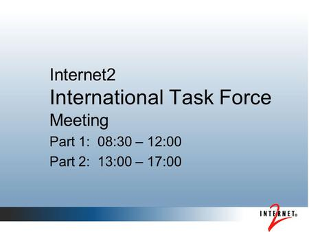 Internet2 International Task Force Meeting Part 1: 08:30 – 12:00 Part 2: 13:00 – 17:00.