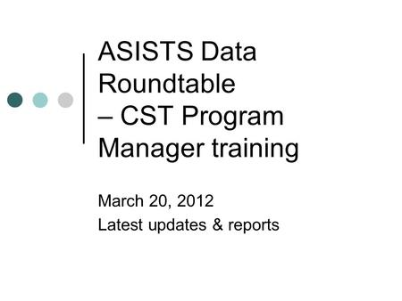 ASISTS Data Roundtable – CST Program Manager training March 20, 2012 Latest updates & reports.