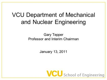 VCU Department of Mechanical and Nuclear Engineering Gary Tepper Professor and Interim Chairman January 13, 2011.