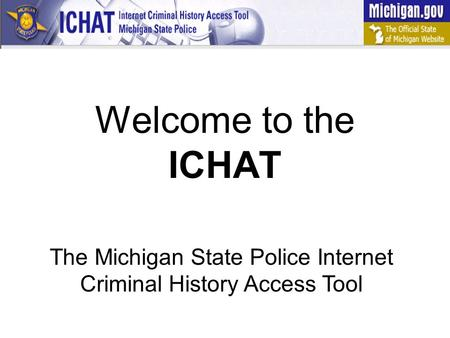 Welcome to the ICHAT The Michigan State Police Internet Criminal History Access Tool.