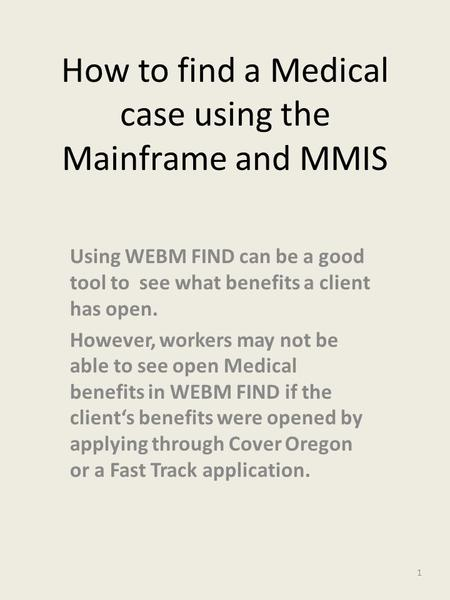How to find a Medical case using the Mainframe and MMIS Using WEBM FIND can be a good tool to see what benefits a client has open. However, workers may.