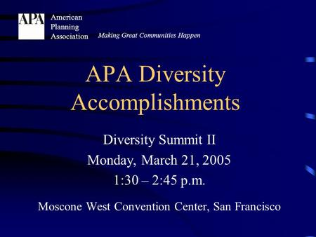 Diversity Summit II Monday, March 21, 2005 1:30 – 2:45 p.m. Moscone West Convention Center, San Francisco Making Great Communities Happen American Planning.